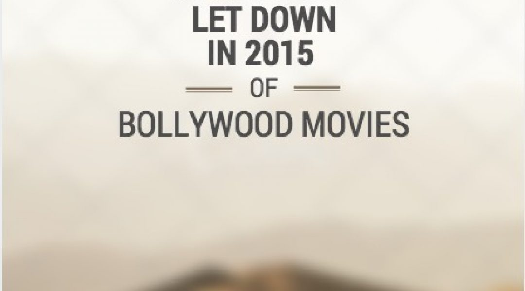 The Biggest Let Down in 2015 with Bollywood Movies